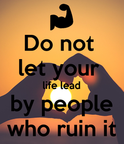 Poster: Do not  let your   life lead  by people who ruin it