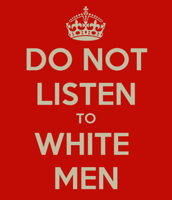 Poster: DO NOT LISTEN TO WHITE  MEN