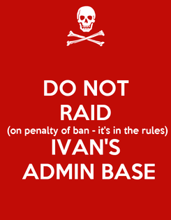 Poster: DO NOT RAID (on penalty of ban - it's in the rules) IVAN'S  ADMIN BASE