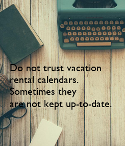 Poster: Do not trust vacation  rental calendars.   Sometimes they  are not kept up-to-date.