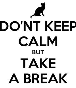 Poster: DO'NT KEEP CALM BUT TAKE A BREAK