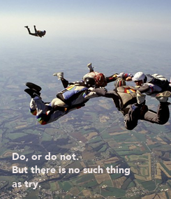 Poster:           Do, or do not.  But there is no such thing  as try.
