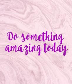 Poster: Do something  amazing today
