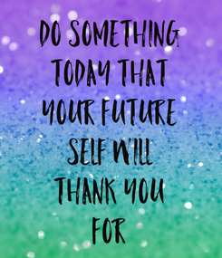 Poster: Do SOMETHING TODAY THAT Your FUTURE SELF Will THANK YOU FOR