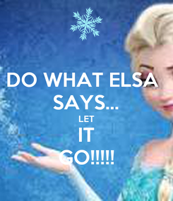 Poster: DO WHAT ELSA  SAYS... LET IT GO!!!!!