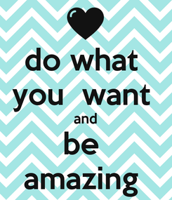 Poster: do what  you  want  and be  amazing