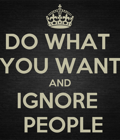 Poster: DO WHAT  YOU WANT AND IGNORE   PEOPLE
