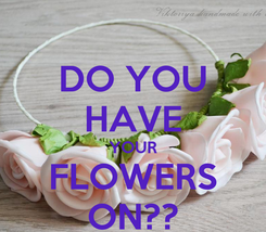Poster: DO YOU HAVE YOUR FLOWERS ON??