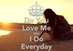 Poster: Do You Love Me Like I Do Everyday