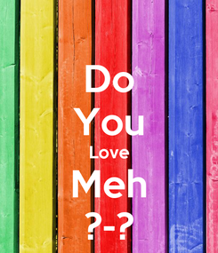 Poster: Do You Love Meh ?-?