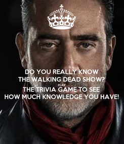 Poster: DO YOU REALLY KNOW THE WALKING DEAD SHOW? PLAY THE TRIVIA GAME TO SEE HOW MUCH KNOWLEDGE YOU HAVE!