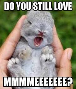 Poster: DO YOU STILL LOVE MMMMEEEEEEE?