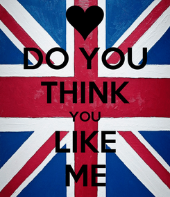 Poster: DO YOU THINK YOU LIKE ME