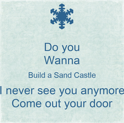 Poster: Do you Wanna Build a Sand Castle I never see you anymore Come out your door