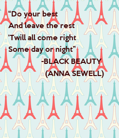 """Poster: """"Do your best And leave the rest 'Twill all come right Some day or night""""                  -BLACK BEAUTY"""