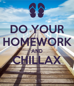 Poster: DO YOUR HOMEWORK AND CHILLAX