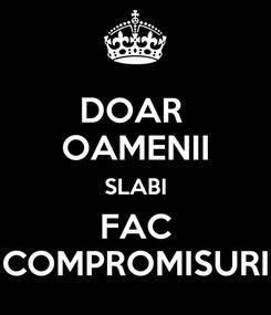 Poster: DOAR  OAMENII SLABI FAC COMPROMISURI