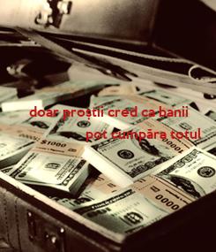 Poster:         doar proștii cred ca banii                     pot cumpăra