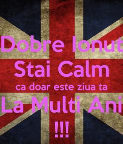 Poster: Dobre Ionut Stai Calm ca doar este ziua ta La Multi Ani !!!