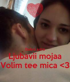 Poster:   Dobro jutro Ljubavii mojaa Volim tee mica <3