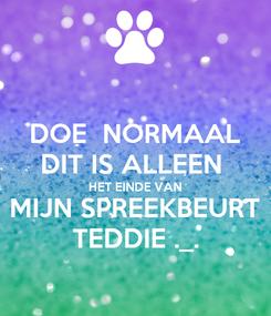 Poster: DOE  NORMAAL DIT IS ALLEEN  HET EINDE VAN MIJN SPREEKBEURT TEDDIE ._.