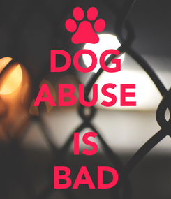 Poster: DOG ABUSE  IS BAD