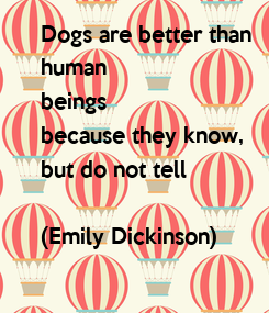 Poster: Dogs are better than  human  beings  because they know,  but do not tell  (Emily Dickinson)