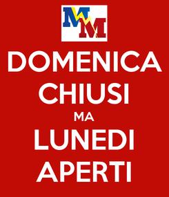 Poster: DOMENICA CHIUSI MA LUNEDI APERTI