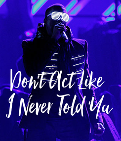 Poster: Don't Act Like  I Never Told 'Ya