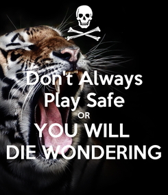 Poster: Don't Always Play Safe OR YOU WILL  DIE WONDERING