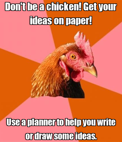 Poster: Don't be a chicken! Get your ideas on paper! Use a planner to help you write or draw some ideas.