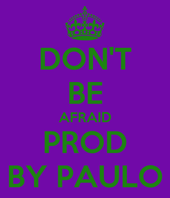 Poster: DON'T BE AFRAID PROD BY PAULO