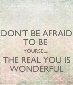 Poster: DON'T BE AFRAID TO BE  YOURSEL... THE REAL YOU IS WONDERFUL