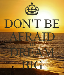 Poster: DON'T BE AFRAID TO DREAM BIG