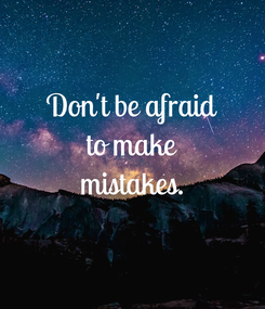Poster: Don't be afraid to make mistakes.