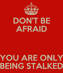 Poster: DON'T BE AFRAID  YOU ARE ONLY BEING STALKED