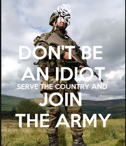 Poster: DON'T BE  AN IDIOT SERVE THE COUNTRY AND  JOIN  THE ARMY