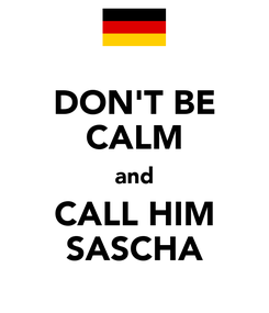 Poster: DON'T BE CALM and CALL HIM SASCHA