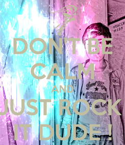Poster: DON'T BE CALM AND JUST ROCK  IT DUDE !
