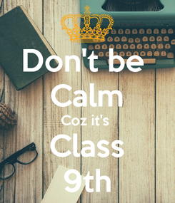 Poster: Don't be  Calm Coz it's  Class 9th