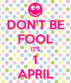 Poster: DON'T BE FOOL IT'S 1 APRIL