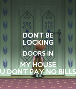 Poster: DON'T BE LOCKING DOORS IN MY HOUSE U DON'T PAY NO BILLS