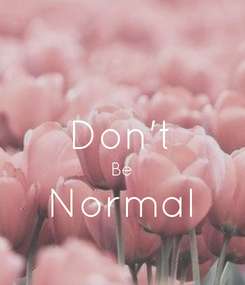 Poster:  Don't Be Normal