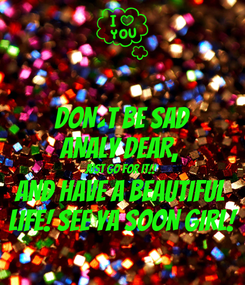 Poster: DON´T BE SAD ANALY DEAR,  JUST GO FOR IT!! AND HAVE A BEAUTIFUL  LIFE! SEE YA SOON GIRL!