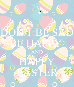 Poster: DON'T BE SAD BE HAPPY  AND HAPPY EASTER