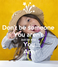 Poster: Don't be someone  You aren't  Just be who  You Are