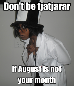 Poster: Don't be tjatjarar if August is not your month