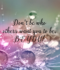Poster: Don't be who others want you to be, BE YOU!