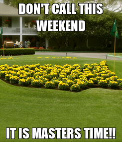 Poster: DON'T CALL THIS WEEKEND IT IS MASTERS TIME!!
