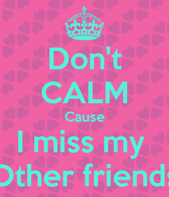 Poster: Don't CALM Cause I miss my  Other friends